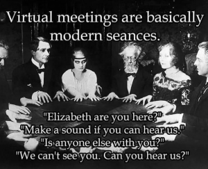 """Virtual meetings are basically modern seances....""""Elizabeth are you here?"""" """"Make a sound if you can hear us."""" """"Is anyone else with you?"""" """"We can't see you. Can you hear us?"""""""