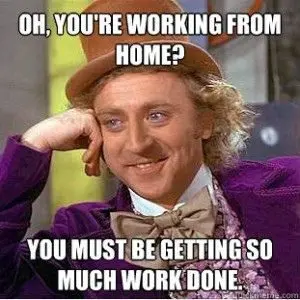 """Willy Wonka saying, """"Oh, you're working from home? You must be getting so much work done."""""""