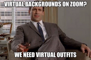 Virtual Backgrounds on Zoom? We need virtual outfits.