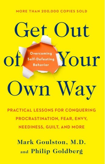 Get Out of Your Own Way: Overcoming Self-Defeating Behavior (Mark Goulston, Philip Goldberg)