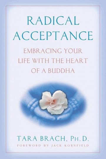 Radical Acceptance: Embracing Your Life With the Heart of a Buddha (Tara Brach, Ph.D.)