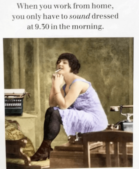 When you work from home, you only to SOUND dressed at 9:30 in the morning with a picture of a flapper in her jammies, cigarette in her mouth.
