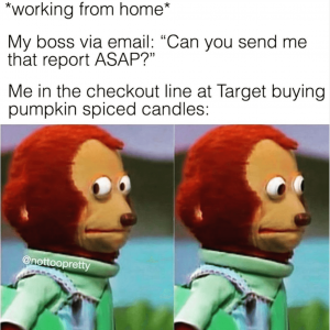 """Stuffed bear looking uncomfortable with text: *working from home* My Boss via email: """"Can  you send me that report ASAP?"""" Me in the checkout lin eat Target buying pumpkin spiced candles."""""""